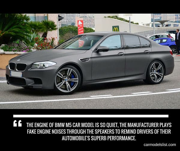 The engine of BMW M5 car model is so quiet the manufacturer plays fake engine noises through the speakers to remind drivers of their automobiles superb performance.