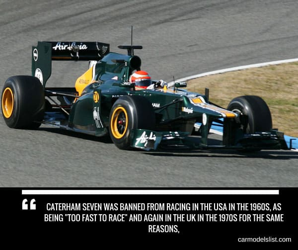 Caterham Seven was banned from racing in the USA in the 1960s as being Too fast to race and again in the UK in the 1970s for the same reasons
