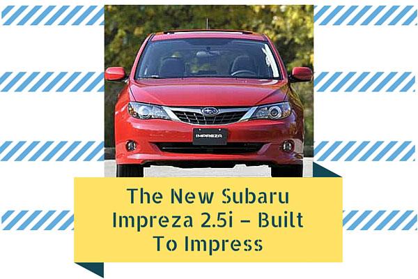 The New Subaru Impreza 2.5i – Built To Impress
