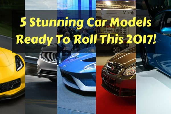 5 Stunning Car Models Ready To Roll This 2017