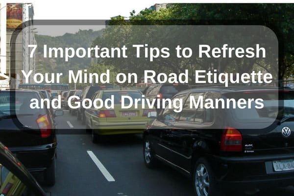 7 Important Tips to Refresh Your Mind on Road Etiquette and Good Driving Manners