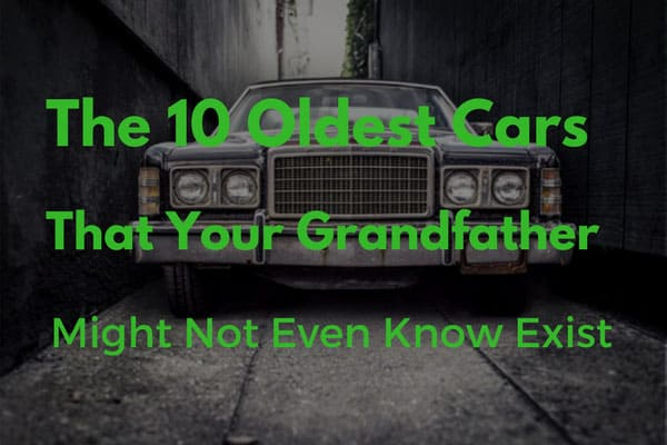 The 10 Oldest Cars That Your Grandfather Might Not Even Know Exist