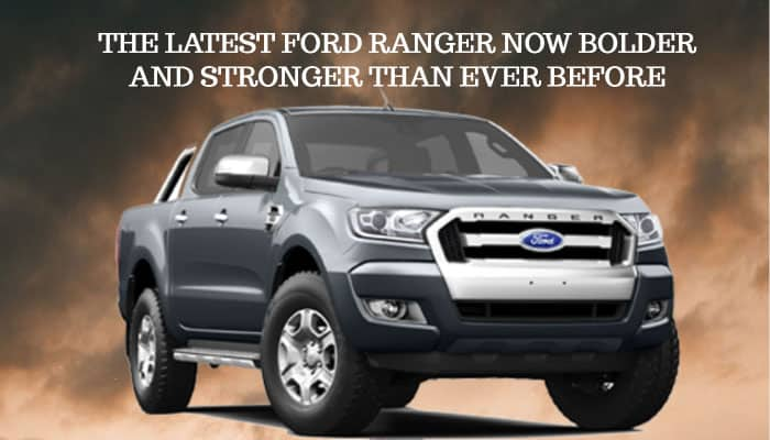 THE LATEST FORD RANGER NOW BOLDER AND STRONGER THAN EVER BEFORE